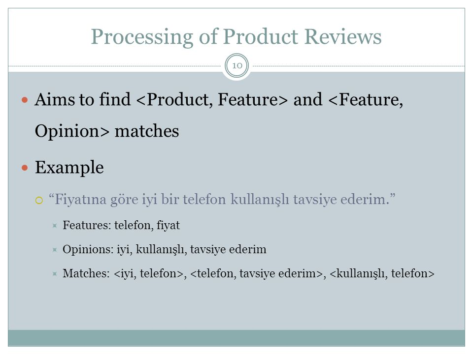 Processing of Product Reviews 10 Aims to find and matches Example  Fiyatına göre iyi bir telefon kullanışlı tavsiye ederim.  Features: telefon, fiyat  Opinions: iyi, kullanışlı, tavsiye ederim  Matches:,,