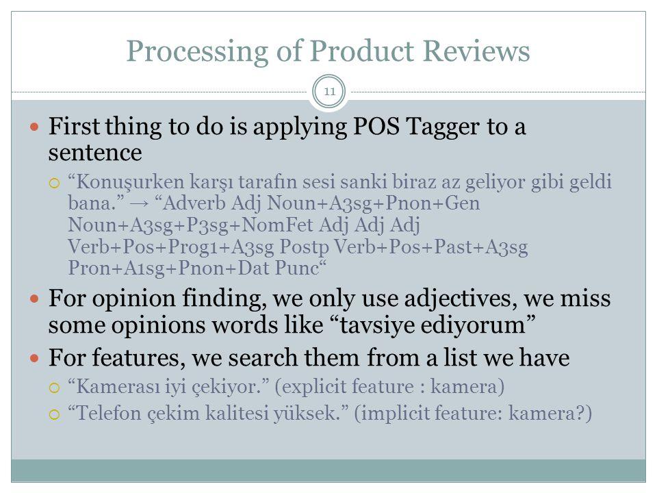 Processing of Product Reviews 11 First thing to do is applying POS Tagger to a sentence  Konuşurken karşı tarafın sesi sanki biraz az geliyor gibi geldi bana. → Adverb Adj Noun+A3sg+Pnon+Gen Noun+A3sg+P3sg+NomFet Adj Adj Adj Verb+Pos+Prog1+A3sg Postp Verb+Pos+Past+A3sg Pron+A1sg+Pnon+Dat Punc For opinion finding, we only use adjectives, we miss some opinions words like tavsiye ediyorum For features, we search them from a list we have  Kamerası iyi çekiyor. (explicit feature : kamera)  Telefon çekim kalitesi yüksek. (implicit feature: kamera )