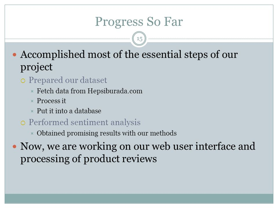 Progress So Far 15 Accomplished most of the essential steps of our project  Prepared our dataset  Fetch data from Hepsiburada.com  Process it  Put