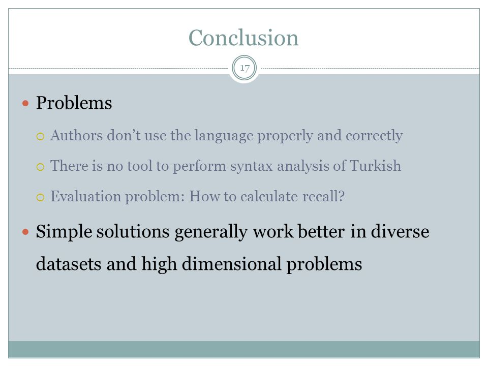 Conclusion 17 Problems  Authors don't use the language properly and correctly  There is no tool to perform syntax analysis of Turkish  Evaluation p