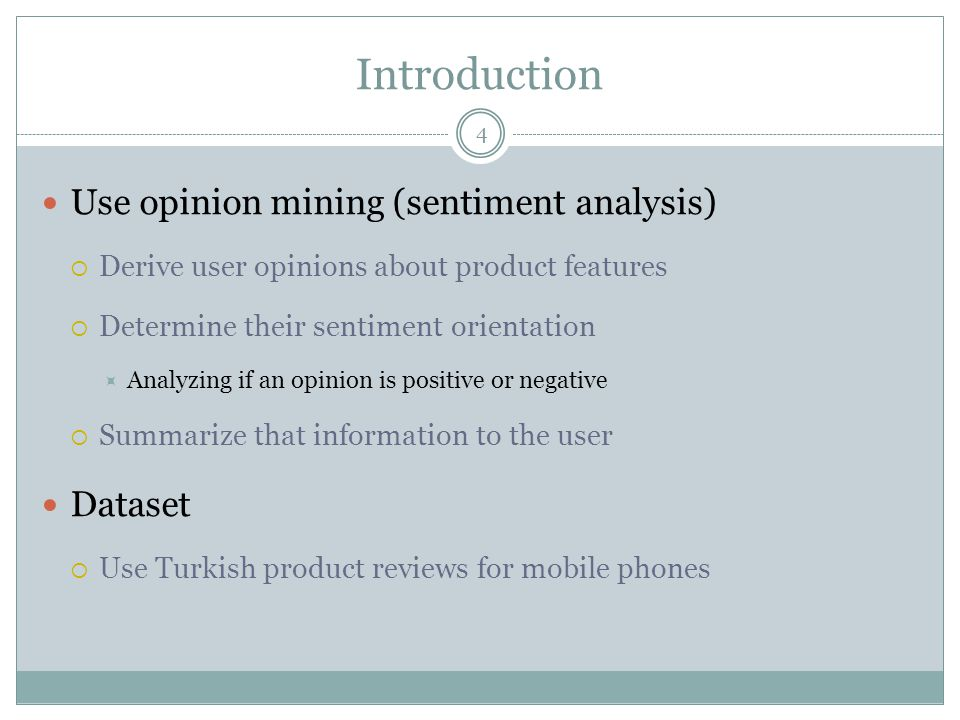 Introduction 4 Use opinion mining (sentiment analysis)  Derive user opinions about product features  Determine their sentiment orientation  Analyzing if an opinion is positive or negative  Summarize that information to the user Dataset  Use Turkish product reviews for mobile phones