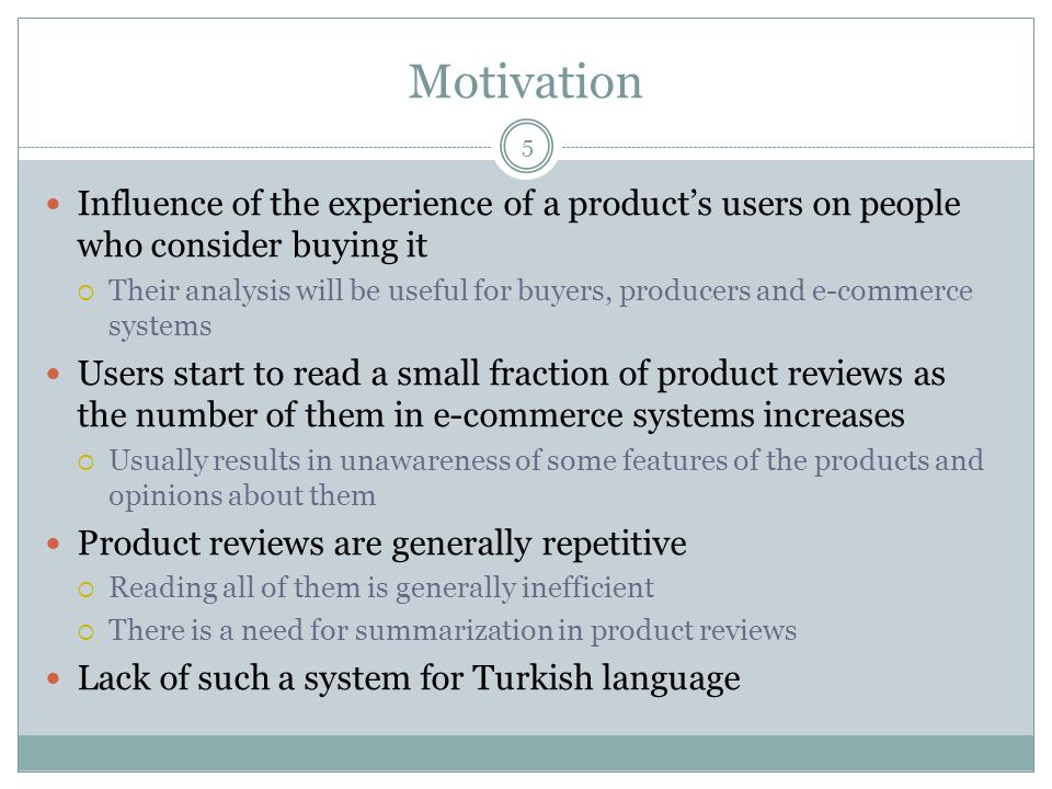 Motivation 5 Influence of the experience of a product's users on people who consider buying it  Their analysis will be useful for buyers, producers and e-commerce systems Users start to read a small fraction of product reviews as the number of them in e-commerce systems increases  Usually results in unawareness of some features of the products and opinions about them Product reviews are generally repetitive  Reading all of them is generally inefficient  There is a need for summarization in product reviews Lack of such a system for Turkish language