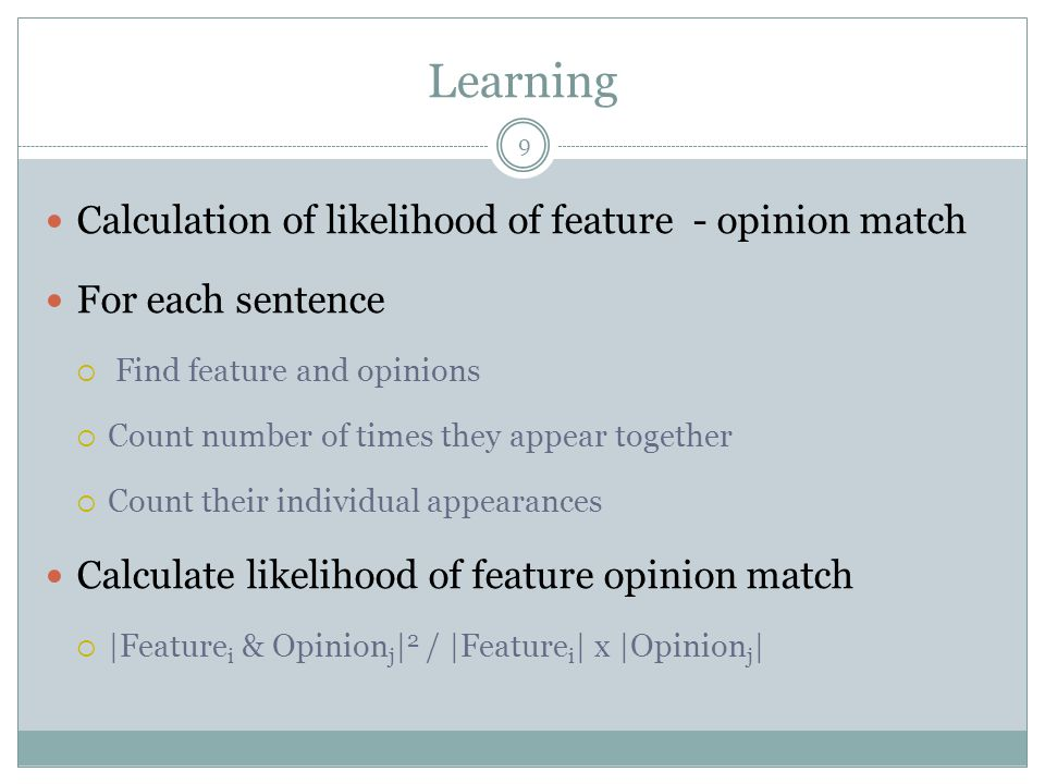 Learning 9 Calculation of likelihood of feature - opinion match For each sentence  Find feature and opinions  Count number of times they appear together  Count their individual appearances Calculate likelihood of feature opinion match  |Feature i & Opinion j | 2 / |Feature i | x |Opinion j |