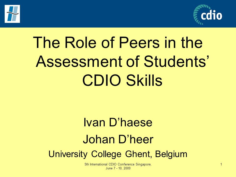 5th International CDIO Conference Singapore, June 7 - 10, 2009 1 The Role of Peers in the Assessment of Students' CDIO Skills Ivan D'haese Johan D'hee