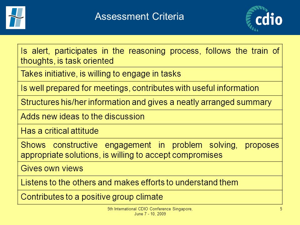 5th International CDIO Conference Singapore, June 7 - 10, 2009 5 Assessment Criteria Is alert, participates in the reasoning process, follows the trai