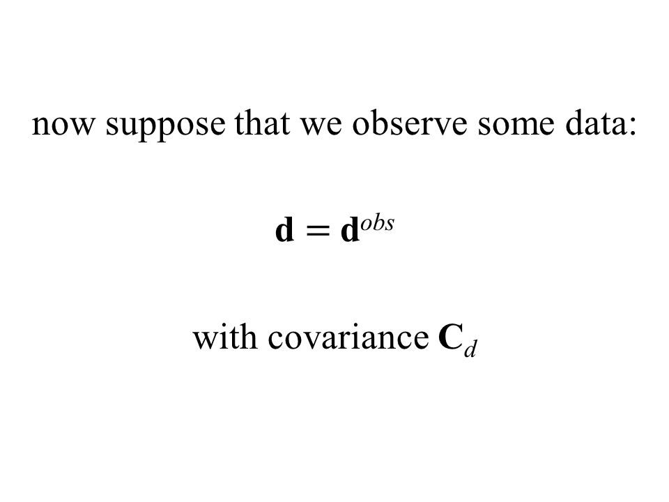 now suppose that we observe some data: d = d obs with covariance C d