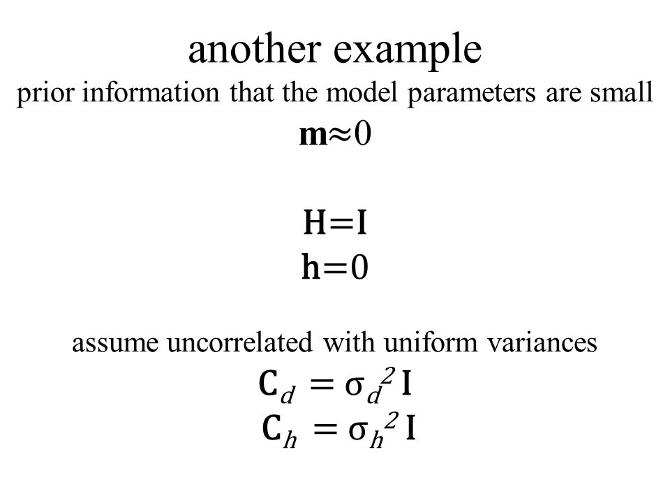another example prior information that the model parameters are small m ≈ 0 H=I h=0 assume uncorrelated with uniform variances C d = σ d 2 I C h = σ h 2 I