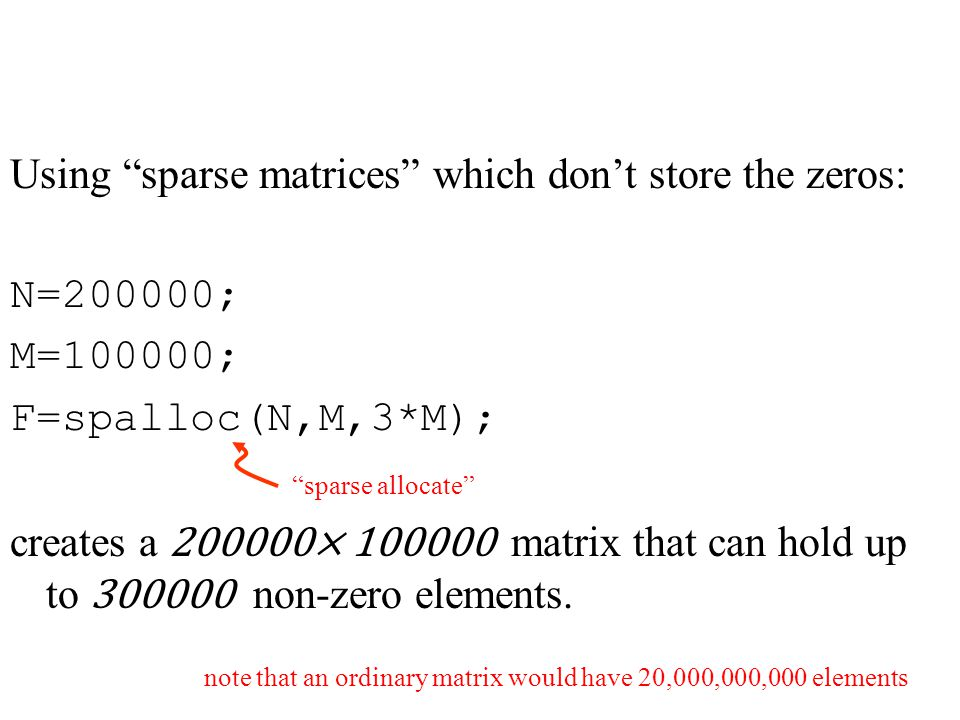 Using sparse matrices which don't store the zeros: N=200000; M=100000; F=spalloc(N,M,3*M); creates a 200000× 100000 matrix that can hold up to 300000 non-zero elements.