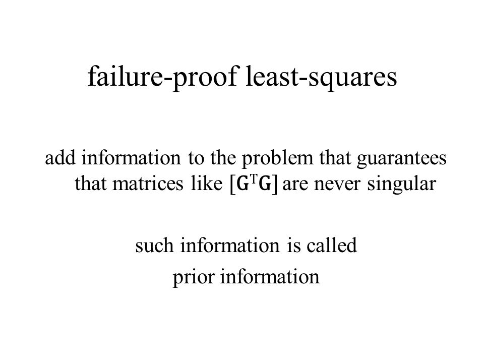 failure-proof least-squares add information to the problem that guarantees that matrices like [G T G] are never singular such information is called prior information
