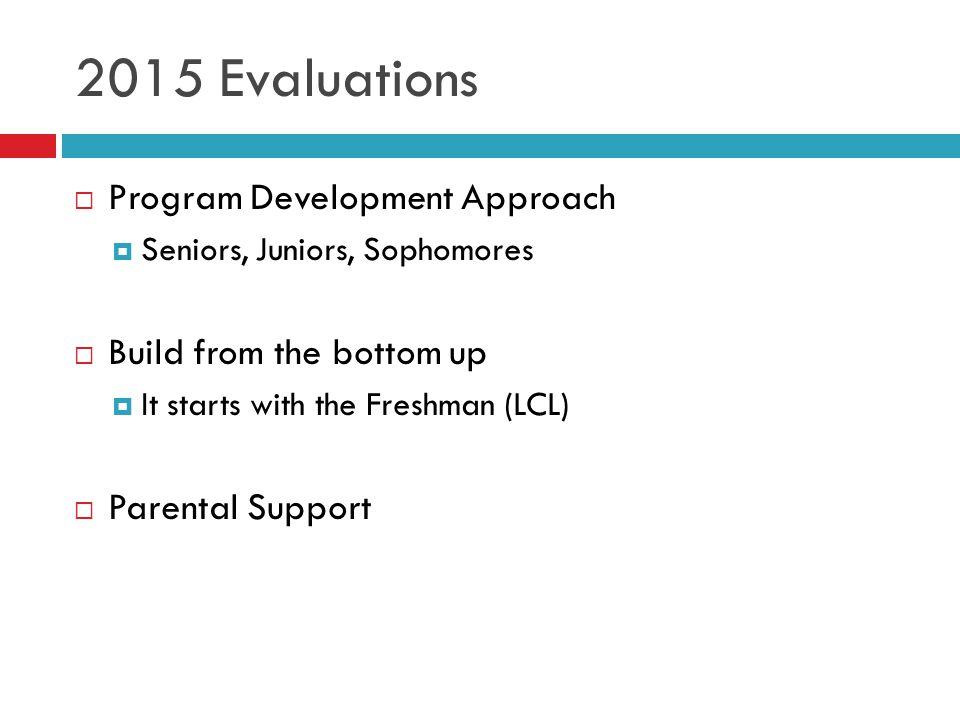 2015 Evaluations  Program Development Approach  Seniors, Juniors, Sophomores  Build from the bottom up  It starts with the Freshman (LCL)  Parental Support