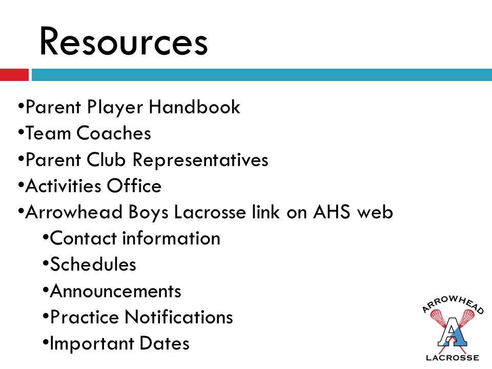 Resources Parent Player Handbook Team Coaches Parent Club Representatives Activities Office Arrowhead Boys Lacrosse link on AHS web Contact information Schedules Announcements Practice Notifications Important Dates