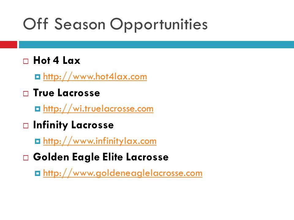 Off Season Opportunities  Hot 4 Lax  http://www.hot4lax.com http://www.hot4lax.com  True Lacrosse  http://wi.truelacrosse.com http://wi.truelacrosse.com  Infinity Lacrosse  http://www.infinitylax.com http://www.infinitylax.com  Golden Eagle Elite Lacrosse  http://www.goldeneaglelacrosse.com http://www.goldeneaglelacrosse.com