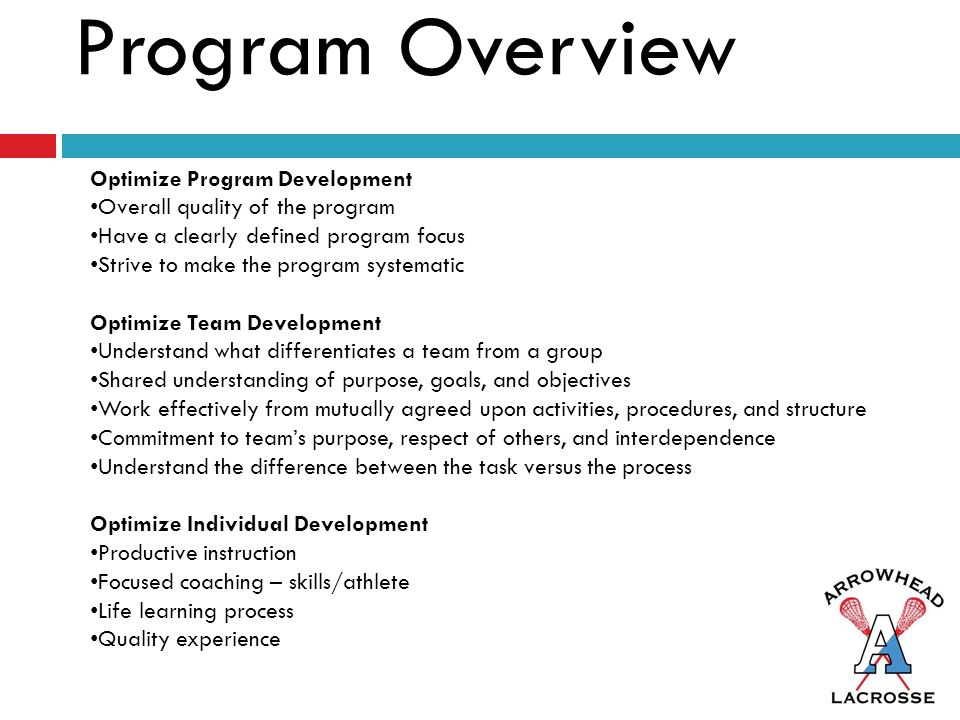 Program Overview Optimize Program Development Overall quality of the program Have a clearly defined program focus Strive to make the program systematic Optimize Team Development Understand what differentiates a team from a group Shared understanding of purpose, goals, and objectives Work effectively from mutually agreed upon activities, procedures, and structure Commitment to team's purpose, respect of others, and interdependence Understand the difference between the task versus the process Optimize Individual Development Productive instruction Focused coaching – skills/athlete Life learning process Quality experience