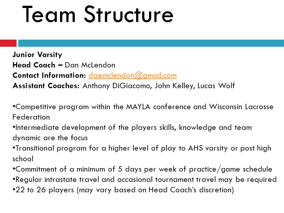 Freshman (JV Schedule) Head Coach – Cal Essig Contact Information: cal_essig@yahoo.comcal_essig@yahoo.com Assistant Coaches: Chris Cobus, Mark Pucek, Tom Gilligan Competitive program within the C8C and Wisconsin Lacrosse Federation Fundamental development of the players skills, knowledge and team dynamic are the primary focus Considered a transitional or developmental program for a higher level of play Commitment of a minimum of 5 days per week of practice/game schedule Regular intrastate travel and occasional tournament travel may be required 22 to 26 players (may vary based on Head Coach's discretion)
