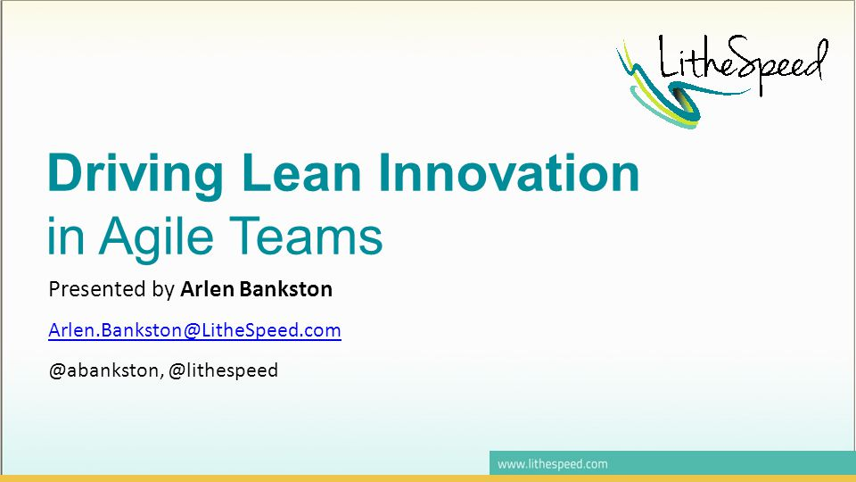 Driving Lean Innovation in Agile Teams Presented by Arlen Bankston Arlen.Bankston@LitheSpeed.com @abankston, @lithespeed