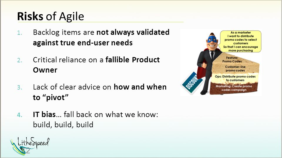 Risks of Agile 1. Backlog items are not always validated against true end-user needs 2. Critical reliance on a fallible Product Owner 3. Lack of clear