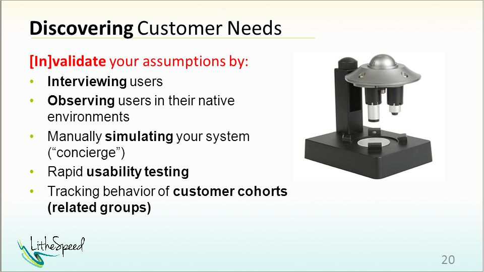 Discovering Customer Needs [In]validate your assumptions by: 20 Interviewing users Observing users in their native environments Manually simulating your system ( concierge ) Rapid usability testing Tracking behavior of customer cohorts (related groups)