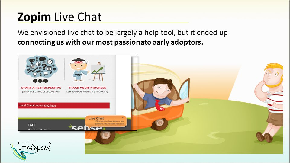 Zopim Live Chat We envisioned live chat to be largely a help tool, but it ended up connecting us with our most passionate early adopters.
