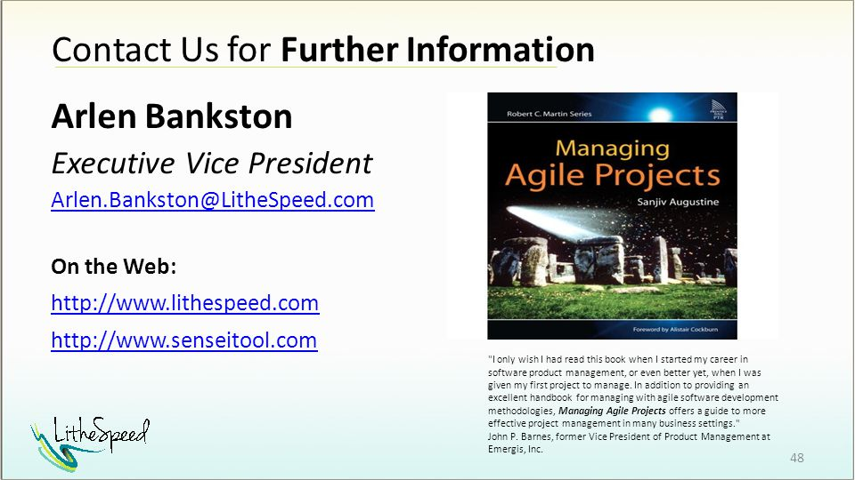 Contact Us for Further Information 48 Arlen Bankston Executive Vice President Arlen.Bankston@LitheSpeed.com On the Web: http://www.lithespeed.com http://www.senseitool.com I only wish I had read this book when I started my career in software product management, or even better yet, when I was given my first project to manage.