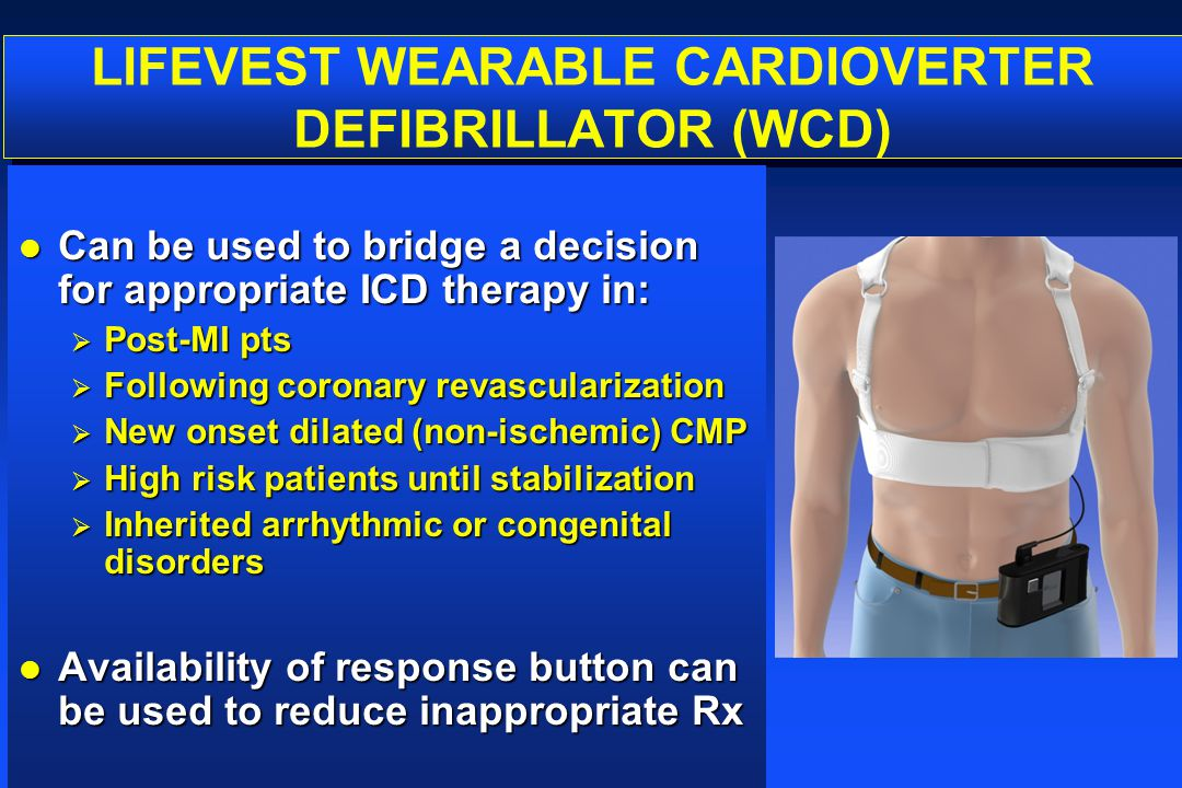 LIFEVEST WEARABLE CARDIOVERTER DEFIBRILLATOR (WCD) l Can be used to bridge a decision for appropriate ICD therapy in:  Post-MI pts  Following corona
