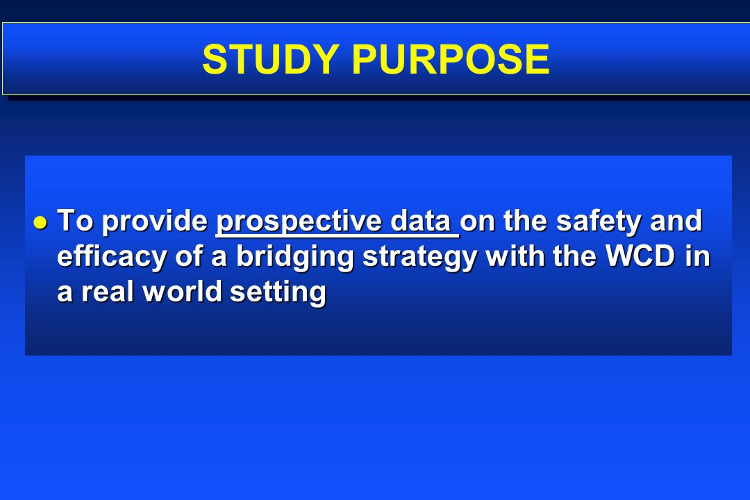 STUDY PURPOSE l To provide prospective data on the safety and efficacy of a bridging strategy with the WCD in a real world setting