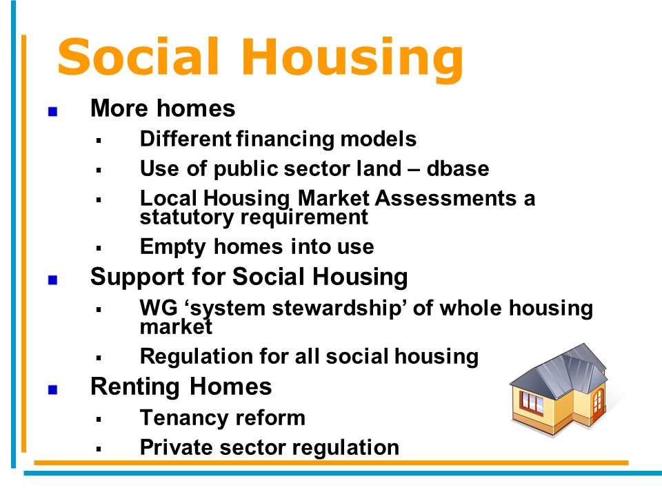 Social Housing More homes  Different financing models  Use of public sector land – dbase  Local Housing Market Assessments a statutory requirement  Empty homes into use Support for Social Housing  WG 'system stewardship' of whole housing market  Regulation for all social housing Renting Homes  Tenancy reform  Private sector regulation