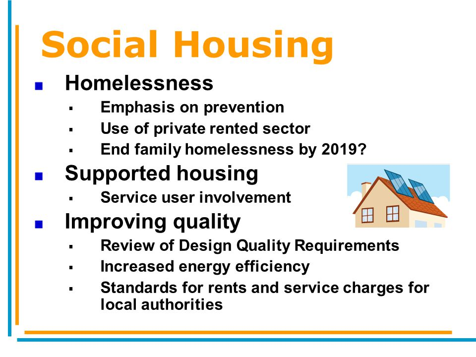 Social Housing Homelessness  Emphasis on prevention  Use of private rented sector  End family homelessness by 2019.