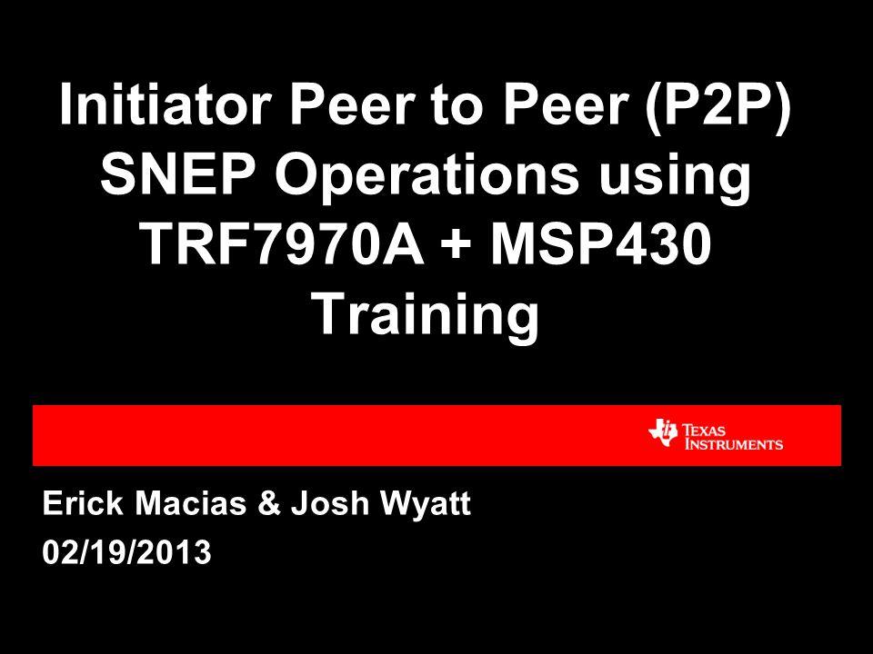 Initiator Peer to Peer (P2P) SNEP Operations using TRF7970A + MSP430 Training Erick Macias & Josh Wyatt 02/19/2013 TI Confidential - Internal Only