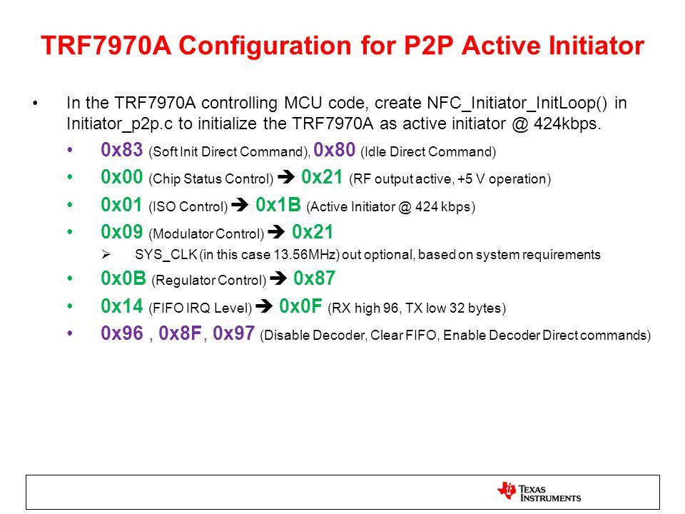 TRF7970A Configuration for P2P Active Initiator In the TRF7970A controlling MCU code, create NFC_Initiator_InitLoop() in Initiator_p2p.c to initialize