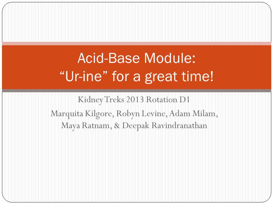 Kidney Treks 2013 Rotation D1 Marquita Kilgore, Robyn Levine, Adam Milam, Maya Ratnam, & Deepak Ravindranathan Acid-Base Module: Ur-ine for a great time!