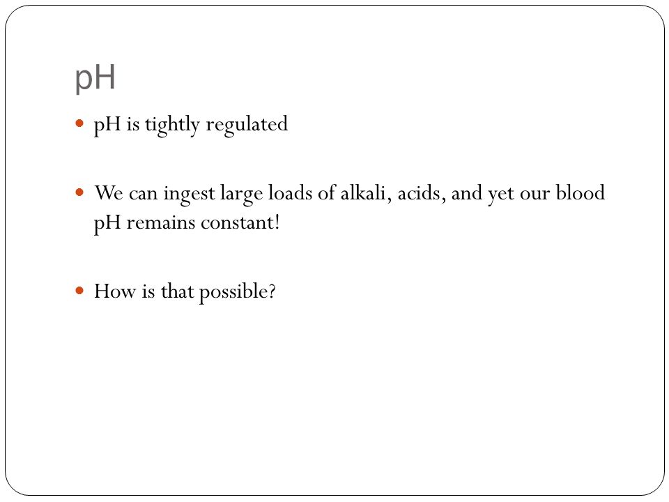 pH pH is tightly regulated We can ingest large loads of alkali, acids, and yet our blood pH remains constant.