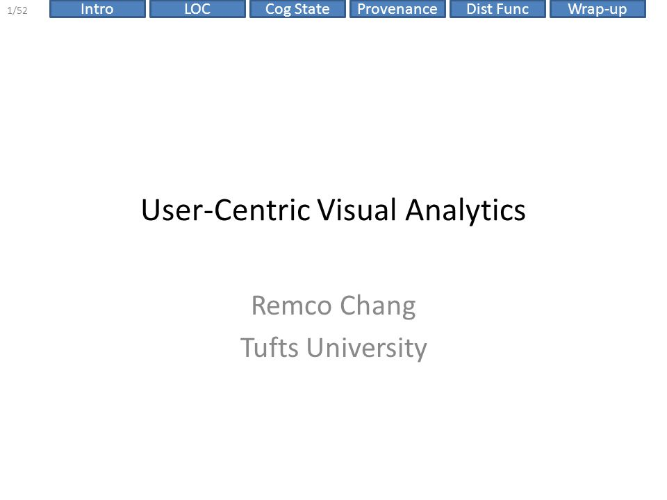 ProvenanceIntroLOCCog StateDist FuncWrap-up 12/52 Talk Outline Discuss Visual Analytics problems from a User-Centric perspective: 1.One optimal visualization for every user.
