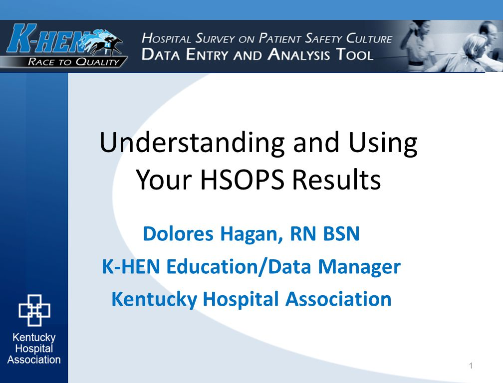 Understanding and Using Your HSOPS Results Dolores Hagan, RN BSN K-HEN Education/Data Manager Kentucky Hospital Association 1