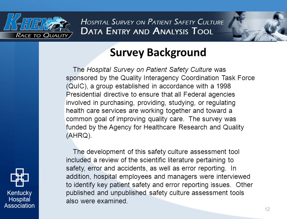Survey Background The Hospital Survey on Patient Safety Culture was sponsored by the Quality Interagency Coordination Task Force (QuIC), a group established in accordance with a 1998 Presidential directive to ensure that all Federal agencies involved in purchasing, providing, studying, or regulating health care services are working together and toward a common goal of improving quality care.