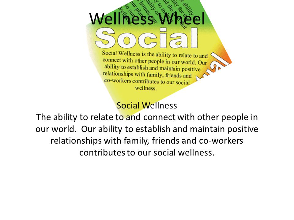 Wellness Wheel Social Wellness The ability to relate to and connect with other people in our world.