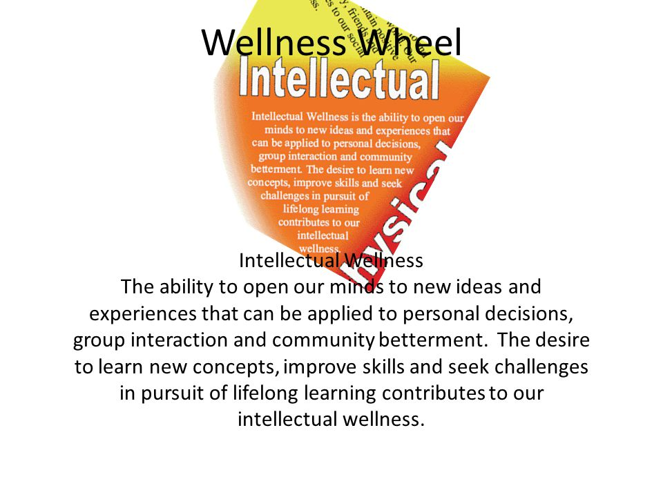 Wellness Wheel Intellectual Wellness The ability to open our minds to new ideas and experiences that can be applied to personal decisions, group interaction and community betterment.
