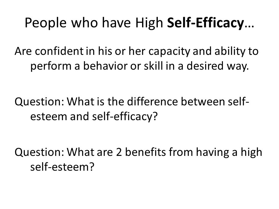 People who have High Self-Efficacy… Are confident in his or her capacity and ability to perform a behavior or skill in a desired way.