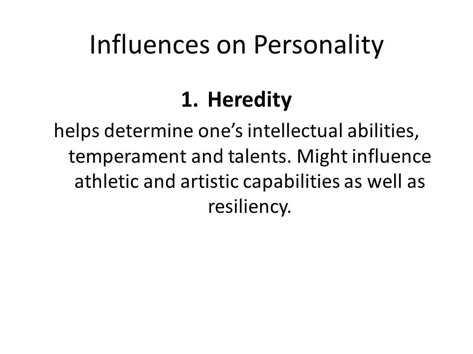 Influences on Personality 1.Heredity helps determine one's intellectual abilities, temperament and talents.