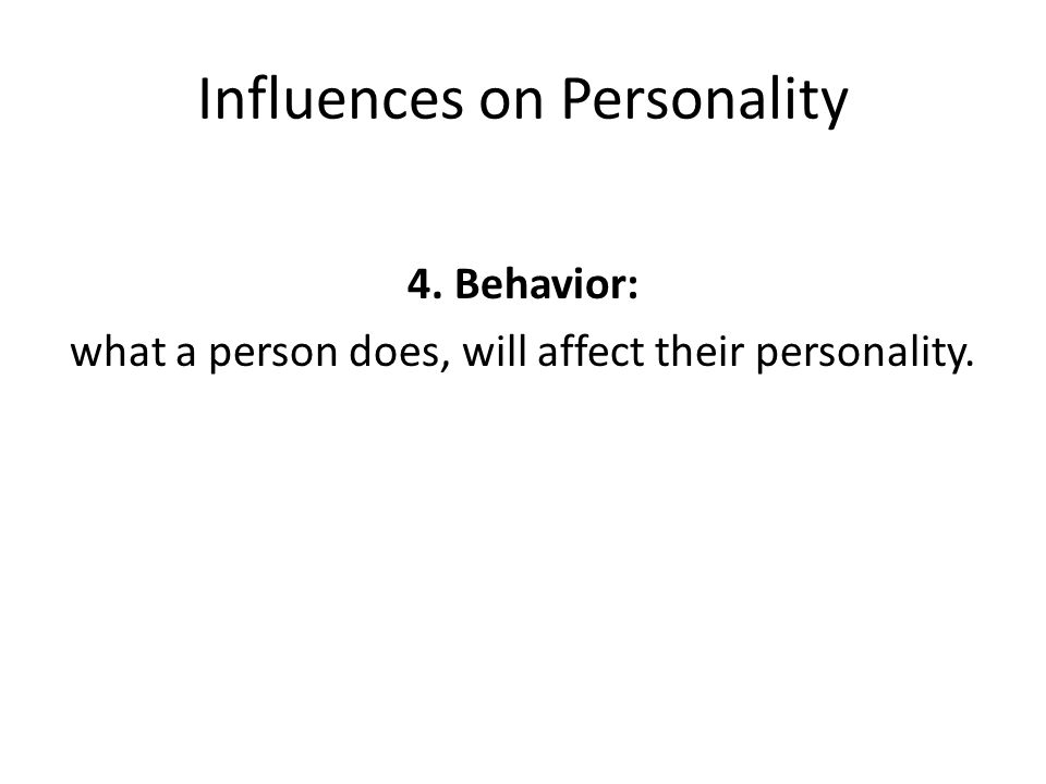 Influences on Personality 4. Behavior: what a person does, will affect their personality.