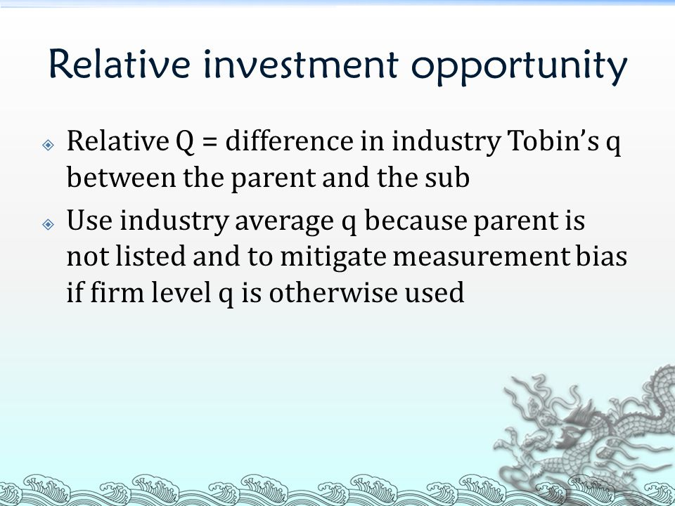 Relative investment opportunity  Relative Q = difference in industry Tobin's q between the parent and the sub  Use industry average q because parent
