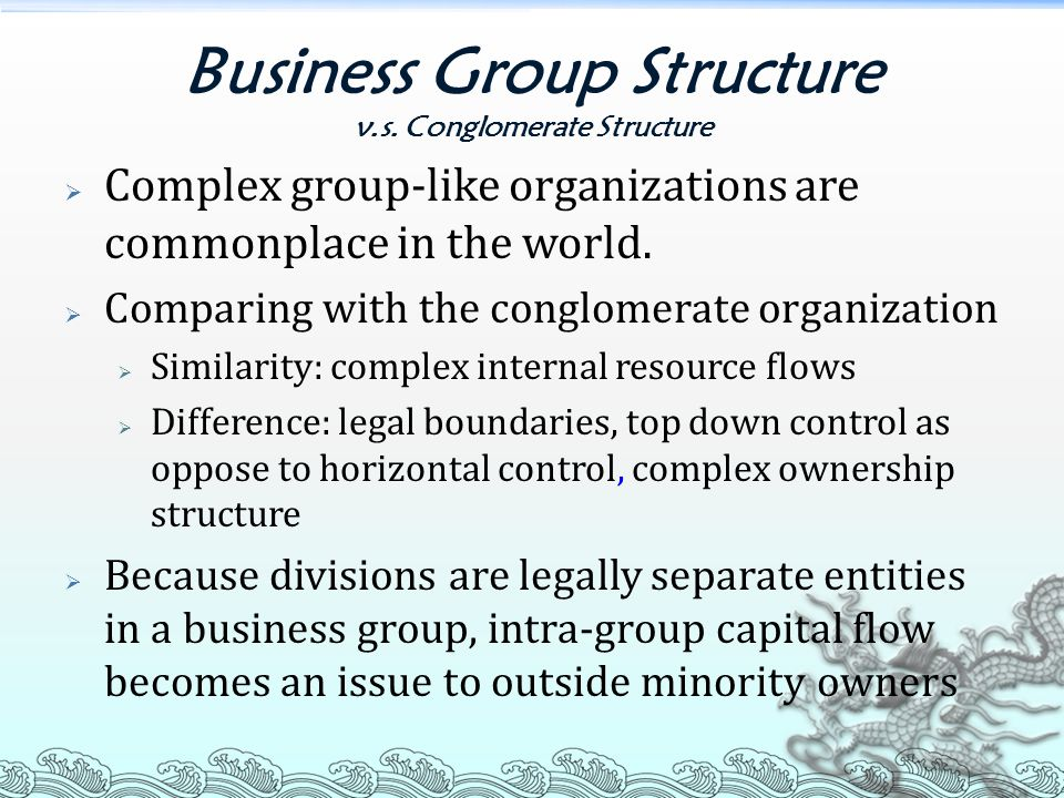 Business Group Structure v.s. Conglomerate Structure  Complex group-like organizations are commonplace in the world.  Comparing with the conglomerat