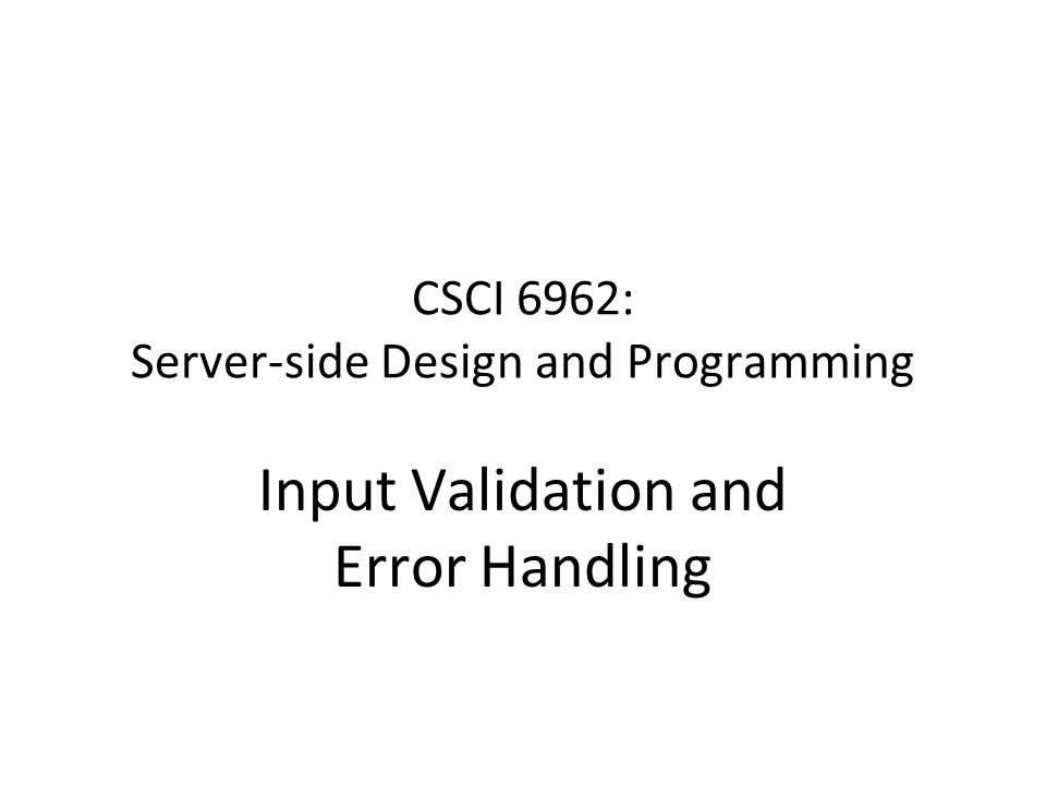 CSCI 6962: Server-side Design and Programming Input Validation and Error Handling