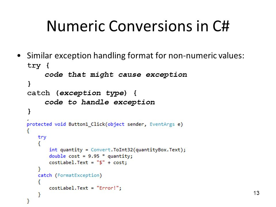 Numeric Conversions in C# Similar exception handling format for non-numeric values: try { code that might cause exception } catch (exception type) { code to handle exception } 13
