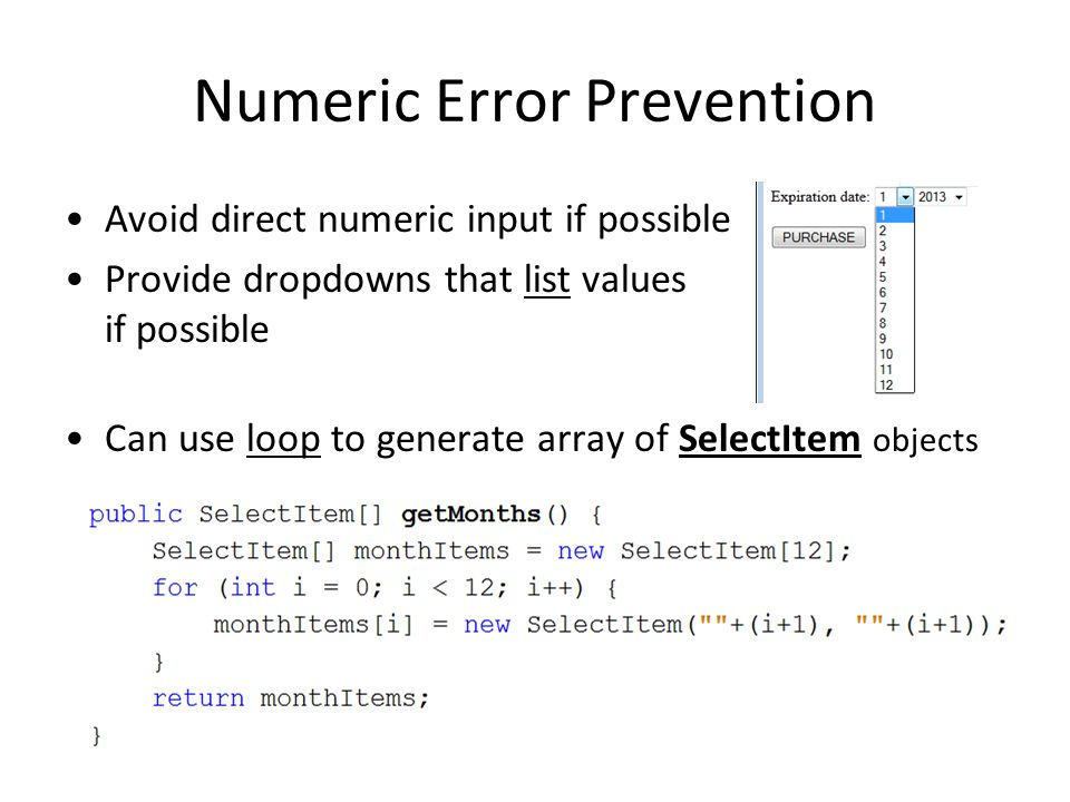 Numeric Error Prevention Avoid direct numeric input if possible Provide dropdowns that list values if possible Can use loop to generate array of SelectItem objects