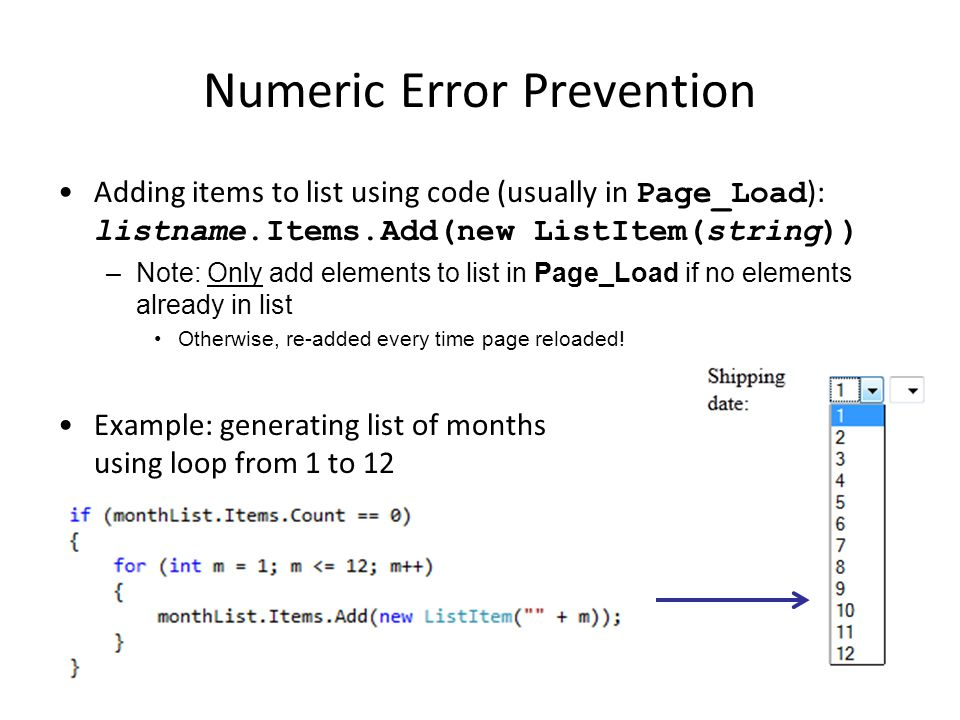 Numeric Error Prevention Adding items to list using code (usually in Page_Load ): listname.Items.Add(new ListItem(string)) –Note: Only add elements to list in Page_Load if no elements already in list Otherwise, re-added every time page reloaded.