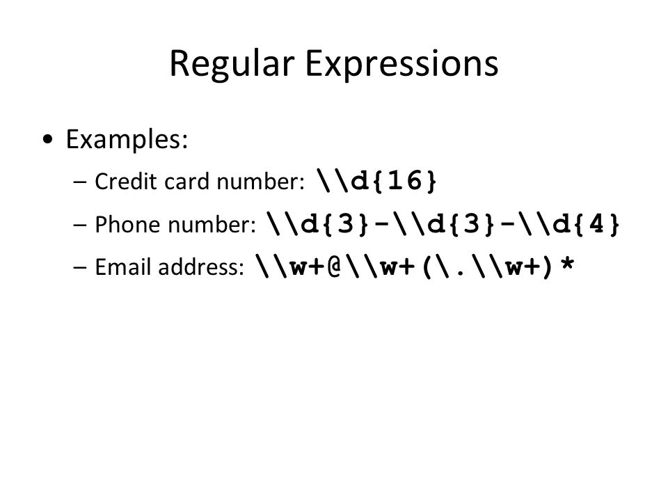 Regular Expressions Examples: –Credit card number: \\d{16} –Phone number: \\d{3}-\\d{3}-\\d{4} –Email address: \\w+@\\w+(\.\\w+)*