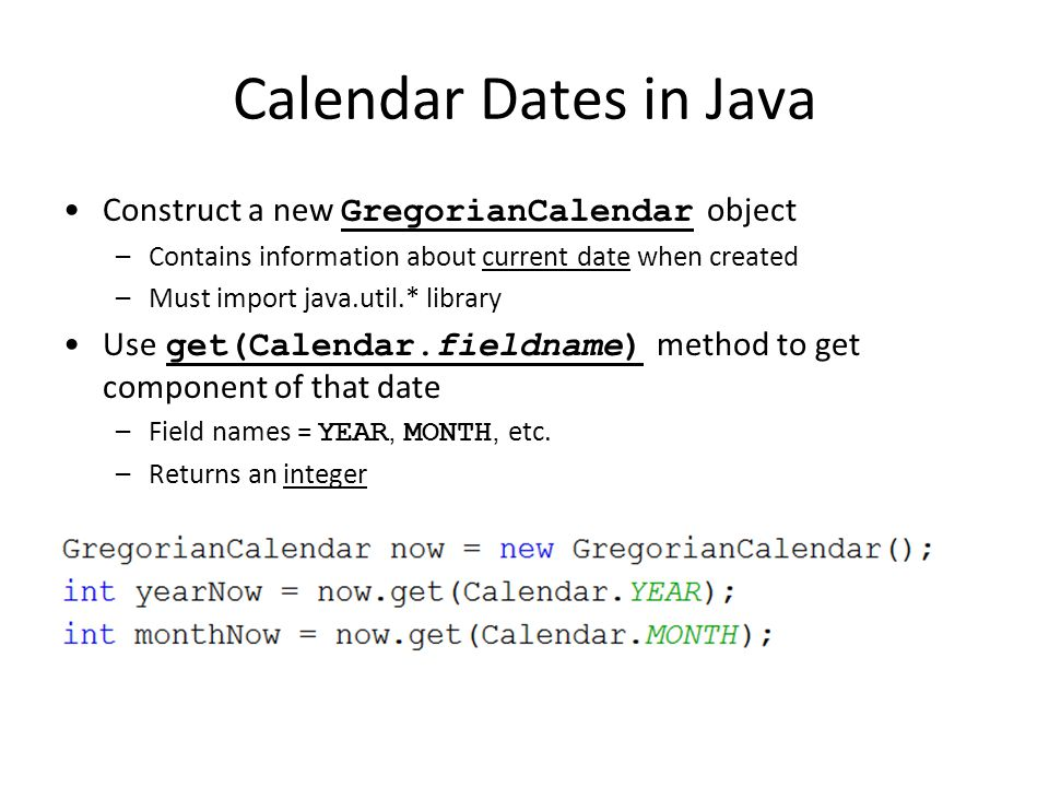 Calendar Dates in Java Construct a new GregorianCalendar object –Contains information about current date when created –Must import java.util.* library Use get(Calendar.fieldname) method to get component of that date –Field names = YEAR, MONTH, etc.