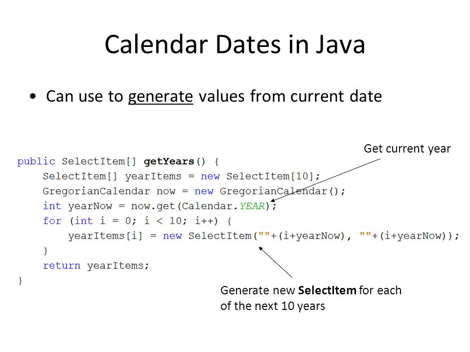 Calendar Dates in Java Can use to generate values from current date Get current year Generate new SelectItem for each of the next 10 years