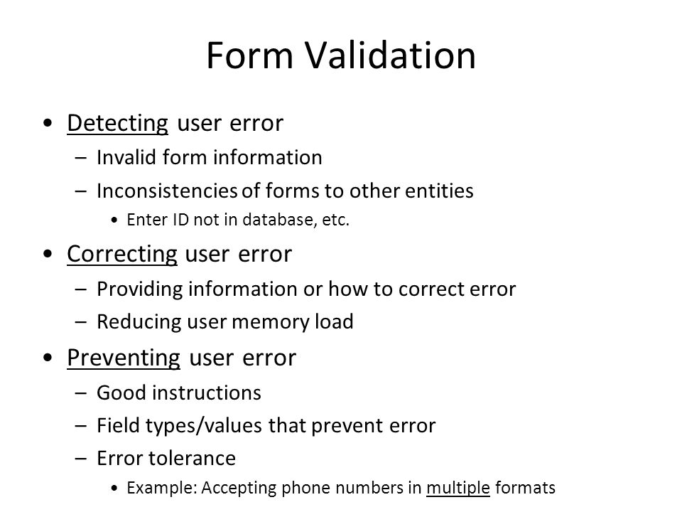 Form Validation Detecting user error –Invalid form information –Inconsistencies of forms to other entities Enter ID not in database, etc.