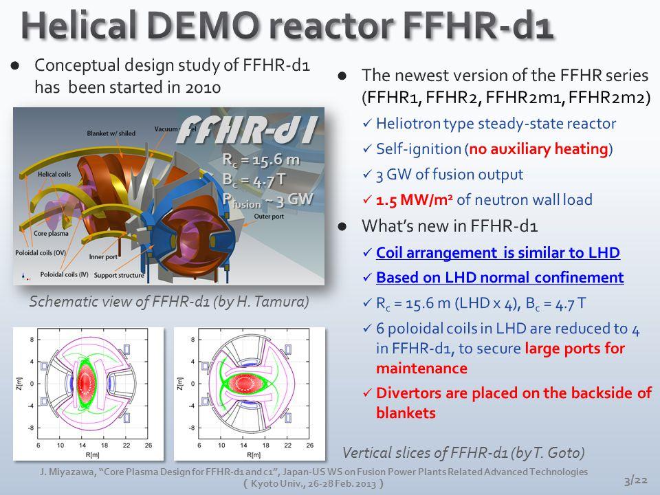 "Schematic view of FFHR-d1 (by H. Tamura) Vertical slices of FFHR-d1 (by T. Goto) FFHR-d1 R c = 15.6 m B c = 4.7 T P fusion ~ 3 GW 3/22 J. Miyazawa, ""C"